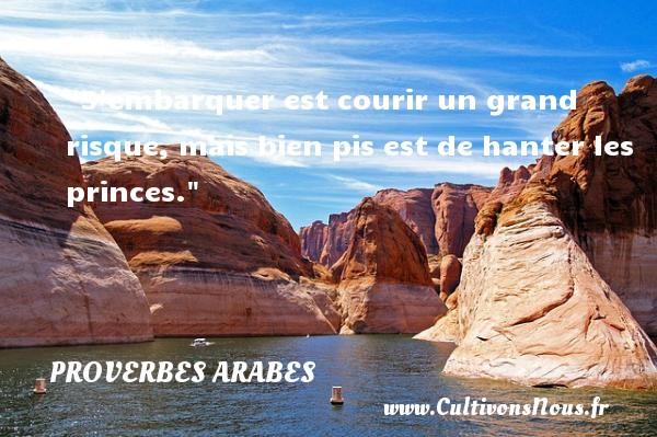 Proverbes - Proverbes arabes - Proverbe risque - S embarquer est courir un grand risque, mais bien pis est de hanter  les princes. Un proverbe arabe PROVERBES ARABES