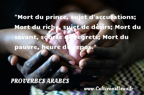Proverbes - Proverbes arabes - Proverbe regret - Mort du prince, sujet d accusations; Mort du riche, sujet de désirs; Mort du savant, source  de regrets; Mort du pauvre, heure du repos.   Un proverbe arabe PROVERBES ARABES