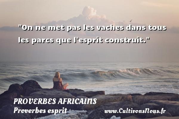 Proverbes africains - Proverbes esprit - On ne met pas les vaches dans tous les parcs que l esprit construit.   Un proverbe africain PROVERBES AFRICAINS