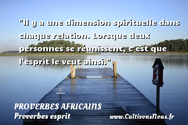 Proverbes africains - Proverbes esprit - Il y a une dimension spirituelle dans chaque relation. Lorsque deux personnes se réunissent, c est que l esprit le veut ainsi.   Un proverbe africain PROVERBES AFRICAINS