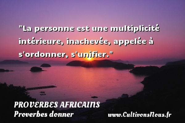 La personne est une multiplicité intérieure, inachevée, appelée à s ordonner, s unifier.   Un proverbe africain PROVERBES AFRICAINS - Proverbes donner