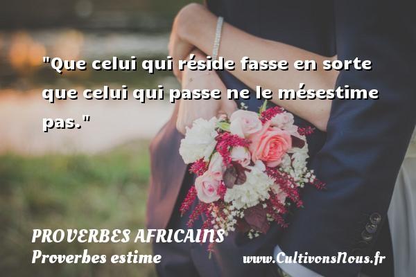 Que celui qui réside fasse en sorte que celui qui passe ne le mésestime pas.   Un proverbe africain PROVERBES AFRICAINS - Proverbes estime