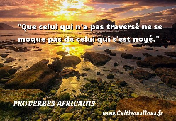 Que celui qui n a pas traversé ne se moque pas de celui qui s est noyé.  Un proverbe africain PROVERBES AFRICAINS