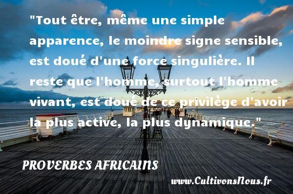 Proverbes africains - Tout être, même une simple apparence, le moindre signe sensible, est doué d une force singulière. Il reste que l homme, surtout l homme vivant, est doué de ce privilège d avoir la plus active, la plus dynamique.  Un proverbe africain PROVERBES AFRICAINS