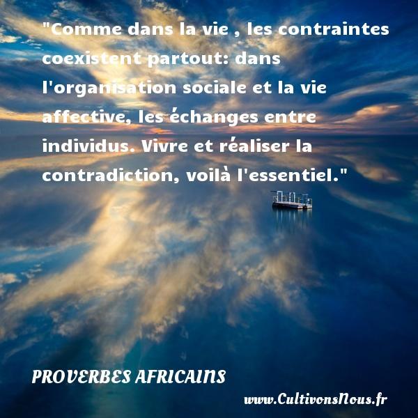 Proverbes africains - Comme dans la vie , les contraintes coexistent partout: dans l organisation sociale et la vie affective, les échanges entre individus. Vivre et réaliser la contradiction, voilà l essentiel.  Un proverbe africain PROVERBES AFRICAINS
