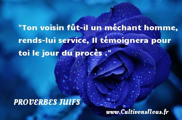 Proverbes juifs - Proverbes vice - Ton voisin fût-il un méchant homme, rends-lui service, Il témoignera pour toi le jour du procès .  Un proverbe juif PROVERBES JUIFS