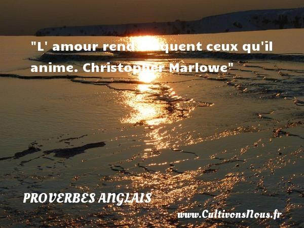 Proverbes - Proverbes anglais - L  amour rend éloquent ceux qu il anime.  Christopher Marlowe Un proverbe anglais PROVERBES ANGLAIS