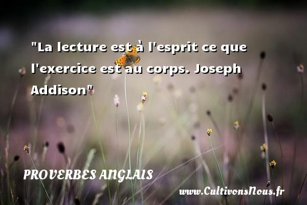 Proverbes - Proverbes anglais - La lecture est à l esprit  ce que l exercice est au corps.  Joseph Addison Un proverbe anglais PROVERBES ANGLAIS