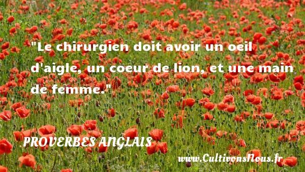 Proverbes - Proverbes anglais - Le chirurgien doit avoir un oeil d aigle, un coeur de lion, et une main de femme.  Un proverbe anglais PROVERBES ANGLAIS