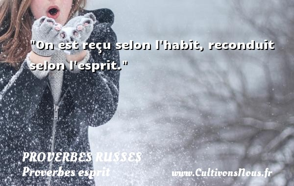 Proverbes russes - Proverbes esprit - On est reçu selon l habit, reconduit selon l esprit.   Un proverbe russe PROVERBES RUSSES