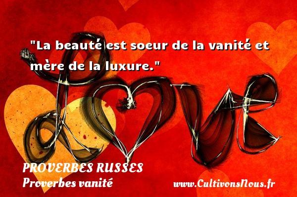 Proverbes russes - Proverbes vanité - La beauté est soeur de la vanité et mère de la luxure.   Un proverbe russe PROVERBES RUSSES