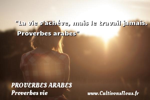 Proverbes arabes - Proverbes vie - La vie s achève, mais le travail jamais.   Proverbes arabes   Un proverbe sur la vie PROVERBES ARABES