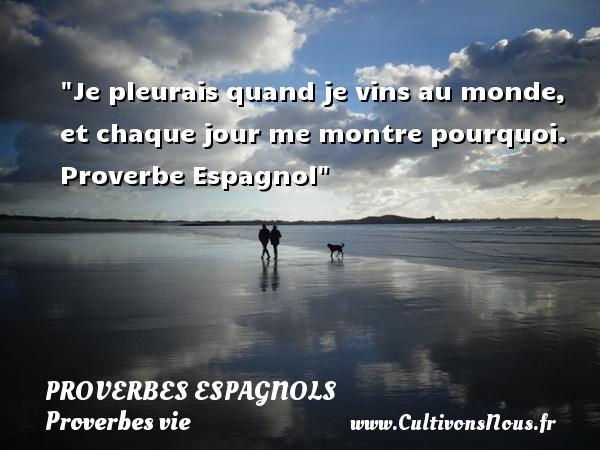 Proverbes espagnols - Proverbes vie - Je pleurais quand je vins au monde, et chaque jour me montre pourquoi.   Proverbe Espagnol   Un proverbe sur la vie PROVERBES ESPAGNOLS