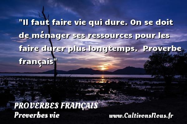Proverbes français - Proverbes vie - Il faut faire vie qui dure. On se doit de ménager ses ressources pour les faire durer plus longtemps.   Proverbe français   Un proverbe sur la vie PROVERBES FRANÇAIS