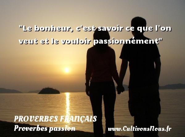 Le bonheur, c est savoir ce que l on veut et le vouloir passionnément   Un proverbe français PROVERBES FRANÇAIS - Proverbes français - Proverbes passion