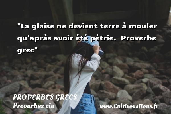 Proverbes grecs - Proverbes vie - La glaise ne devient terre à mouler qu apràs avoir été pétrie.   Proverbe grec   Un proverbe sur la vie PROVERBES GRECS