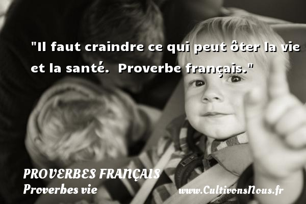 Proverbes français - Proverbes vie - Il faut craindre ce qui peut ôter la vie et la santé.   Proverbe français.   Un proverbe sur la vie PROVERBES FRANÇAIS