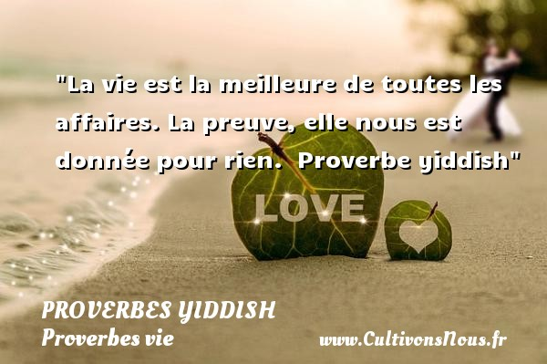 Proverbes Yiddish - Proverbes vie - La vie est la meilleure de toutes les affaires. La preuve, elle nous est donnée pour rien.   Proverbe yiddish   Un proverbe sur la vie PROVERBES YIDDISH