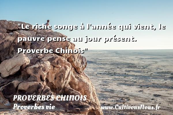 proverbes chinois - Proverbes vie - Le riche songe à l année qui vient, le pauvre pense au jour présent.   Proverbe Chinois   Un proverbe sur la vie PROVERBES CHINOIS