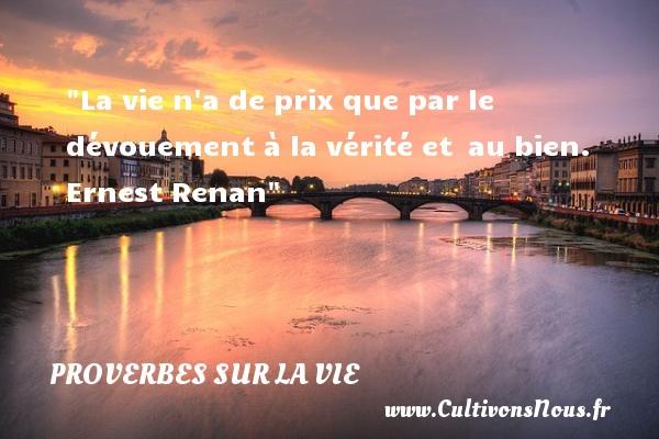 16ème siècle - Citations Ernest Renan - Proverbes français - Proverbes vie - La vie n a de prix que par le dévouement à la vérité et au bien.   Ernest Renan   Un proverbe sur la vie PROVERBES FRANÇAIS