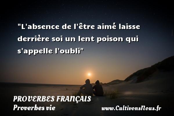 Proverbes français - Proverbe absence - Proverbes vie - L absence de l être aimé laisse derrière soi un lent poison qui s appelle l oubli   Un proverbe sur la vie PROVERBES FRANÇAIS