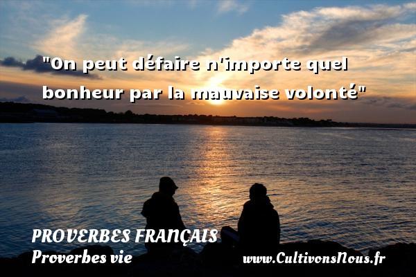 Proverbes français - Proverbes vie - On peut défaire n importe quel bonheur par la mauvaise volonté   Un proverbe sur la vie PROVERBES FRANÇAIS