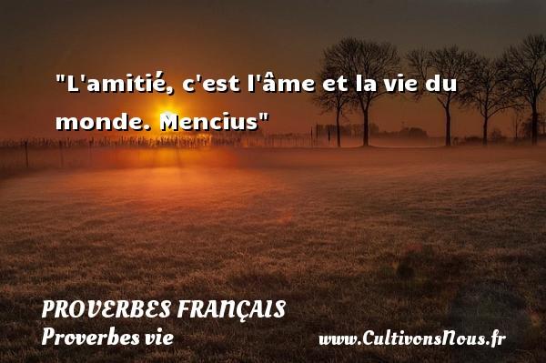 L amitié, c est l âme et lavie du monde.  Mencius  Un proverbe sur la vie PROVERBES FRANÇAIS - Proverbes français - Proverbes vie