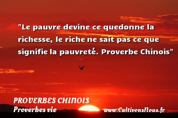 proverbes chinois - Proverbes vie - Le pauvre devine ce quedonne la richesse, le richene sait pas ce que signifiela pauvreté.  Proverbe Chinois  Un proverbe sur la vie PROVERBES CHINOIS