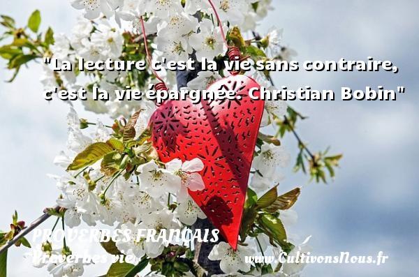 La lecture c est la vie sanscontraire, c est la vieépargnée.  Christian Bobin  Un proverbe sur la vie PROVERBES FRANÇAIS - Proverbes français - Proverbes vie