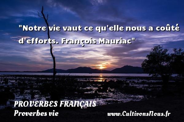 Notre vie vaut ce qu ellenous a coûté d efforts.  François Mauriac  Un proverbe sur la vie PROVERBES FRANÇAIS - Proverbes français - Proverbes vie