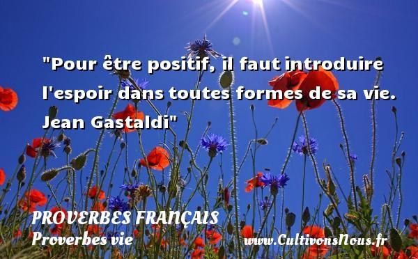 Pour être positif, il fautintroduire l espoir danstoutes formes de sa vie.  Jean Gastaldi  Un proverbe sur la vie PROVERBES FRANÇAIS - Proverbes français - Proverbes vie