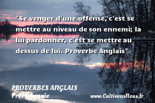 Proverbes anglais - Proverbes vie - Se venger d une offense,c est se mettre au niveau deson ennemi; la luipardonner, c est se mettreau dessus de lui.  Proverbe Anglais  Un proverbe sur la vie PROVERBES ANGLAIS