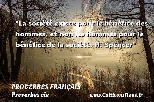 La société existe pour lebénéfice des hommes, et nonles hommes pour le bénéficede la société.  H. Spencer  Un proverbe sur la vie PROVERBES FRANÇAIS - Proverbes français - Proverbes vie