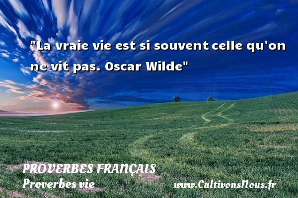 La vraie vie est si souventcelle qu on ne vit pas.  Oscar Wilde  Un proverbe sur la vie PROVERBES FRANÇAIS - Proverbes français - Proverbes vie
