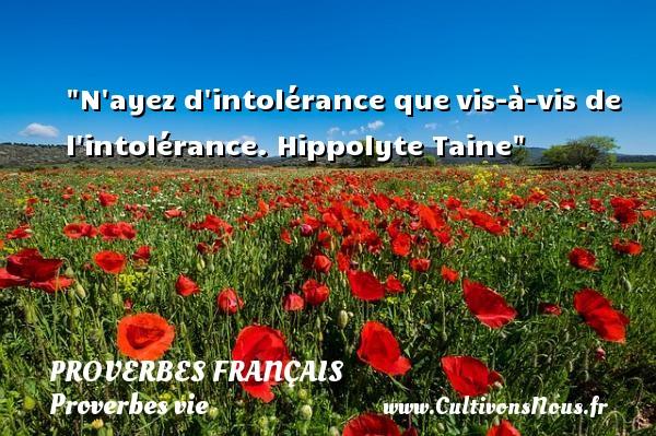 N ayez d intolérance quevis-à-vis de l intolérance.  Hippolyte Taine  Un proverbe sur la vie PROVERBES FRANÇAIS - Proverbes français - Proverbes vie