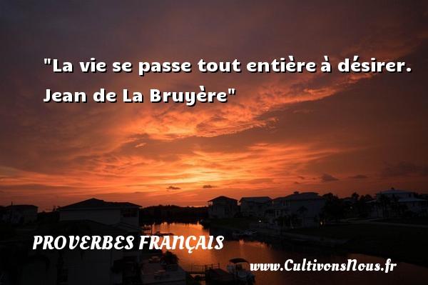 Proverbes français - La vie se passe tout entièreà désirer.  Jean de La Bruyère Un proverbe sur la vie PROVERBES FRANÇAIS