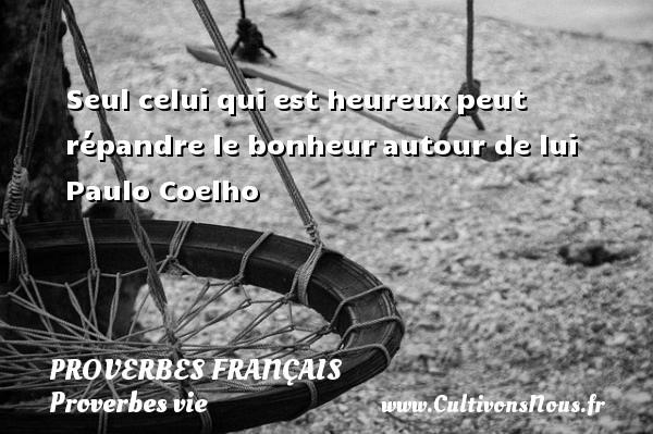 Proverbes français - Proverbes vie - Seul celui qui est heureuxpeut répandre le bonheurautour de lui   Paulo Coelho   Un proverbe sur la vie PROVERBES FRANÇAIS