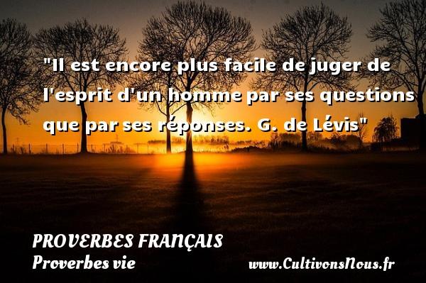 Proverbes français - Proverbes vie - Il est encore plus facile dejuger de l esprit d un hommepar ses questions que parses réponses.  G. de Lévis  Un proverbe sur la vie PROVERBES FRANÇAIS