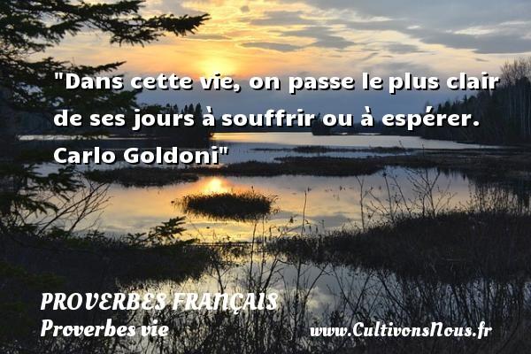 Proverbes français - Proverbes vie - Dans cette vie, on passe leplus clair de ses jours àsouffrir ou à espérer.  Carlo Goldoni  Un proverbe sur la vie PROVERBES FRANÇAIS