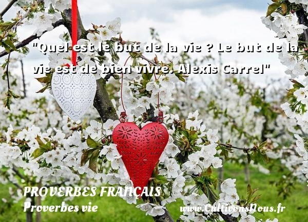 Proverbes français - Proverbes vie - Quel est le but de la vie ?Le but de la vie est de bienvivre.  Alexis Carrel  Un proverbe sur la vie PROVERBES FRANÇAIS