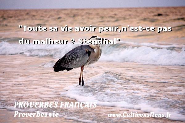 Proverbes français - Proverbes vie - Toute sa vie avoir peur,n est-ce pas du malheur ?  Stendhal  Un proverbe sur la vie PROVERBES FRANÇAIS