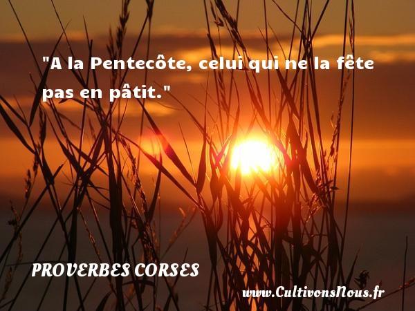 A la Pentecôte, celui qui ne la fête pas en pâtit.   Un proverbe corse PROVERBES CORSES - Proverbes corses