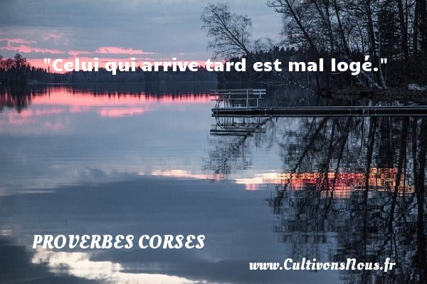 Proverbes corses - Celui qui arrive tard est mal logé.   Un proverbe corse PROVERBES CORSES