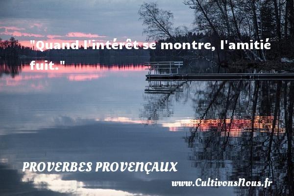 Quand l intérêt se montre, l amitié fuit.   Un proverbe provençal PROVERBES PROVENÇAUX - Proverbes provençaux - Proverbes Amitié