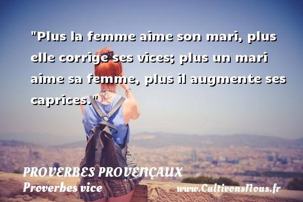 Plus la femme aime son mari, plus elle corrige ses vices; plus un mari aime sa femme, plus il augmente ses caprices.   Un proverbe provençal PROVERBES PROVENÇAUX - Proverbes provençaux - Proverbes vice