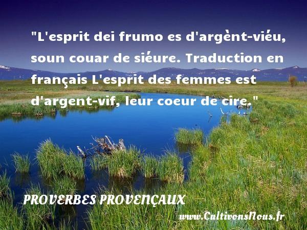Proverbes provençaux - L esprit dei frumo es d argènt-viéu, soun couar de siéure.  Traduction en français  L esprit des femmes est d argent-vif, leur coeur de cire.   Un proverbe provençal PROVERBES PROVENÇAUX