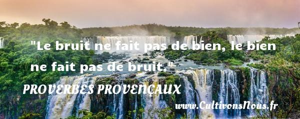 Le bruit ne fait pas de bien, le bien ne fait pas de bruit.   Un proverbe provençal PROVERBES PROVENÇAUX - Proverbes provençaux