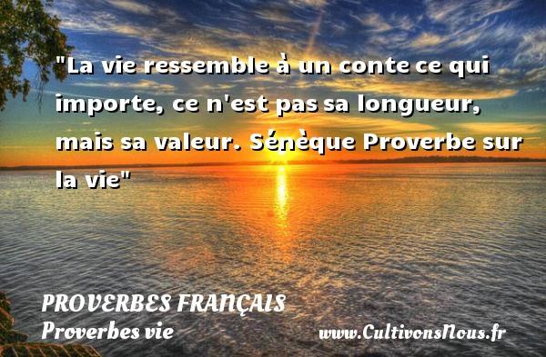 Proverbes français - Proverbes vie - La vie ressemble à un contece qui importe, ce n est passa longueur, mais sa valeur.  Sénèque  Proverbe sur la vie PROVERBES FRANÇAIS