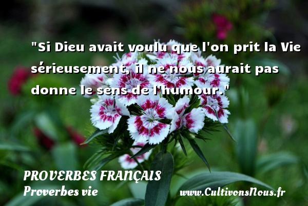 Proverbes français - Proverbes vie - Si Dieu avait voulu que l on prit la Vie sérieusement, il ne nous aurait pas donne le sens de l humour.   Un proverbe sur la vie PROVERBES FRANÇAIS