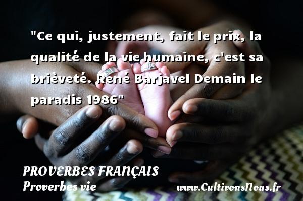 Proverbes français - Proverbes vie - Ce qui, justement, fait leprix, la qualité de la viehumaine, c est sa brièveté.  René Barjavel  Demain le paradis  1986  Un proverbe sur la vie PROVERBES FRANÇAIS
